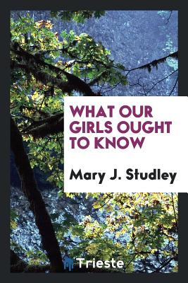 What Our Girls Ought to Know - Studley, Mary J