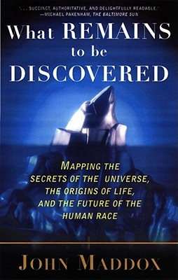 What Remains to Be Discovered: Mapping the Secrets of the Universe, the Origins of Life, and the Future of the Human Race - Maddox, John