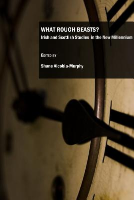 What Rough Beasts?: Irish and Scottish Studies in the New Millennium - Alcobia-Murphy, Shane (Editor)