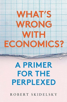 What?s Wrong with Economics?: A Primer for the Perplexed - Skidelsky, Robert
