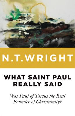 What Saint Paul Really Said: Was Paul of Tarsus the Real Founder of Christianity? - Wright, N T