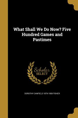What Shall We Do Now? Five Hundred Games and Pastimes - Fisher, Dorothy Canfield 1879-1958