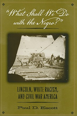 """""""what Shall We Do with the Negro?"""": Lincoln, White Racism, and Civil War America - Escott, Paul D, Professor"""