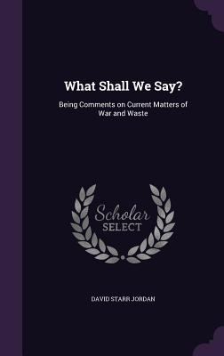 What Shall We Say?: Being Comments on Current Matters of War and Waste - Jordan, David Starr, Dr.