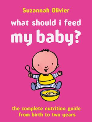 What Should I Feed My Baby?: The Complete Nutrition Guide from Birth to Two Years - Olivier, Susannah, and Olivier, Suzannah