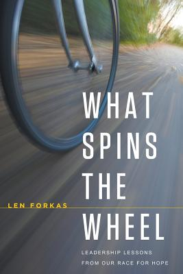 What Spins the Wheel: Leadership Lessons from Our Race for Hope - Forkas, Len