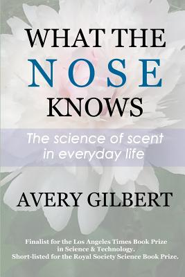 What the Nose Knows: The Science of Scent in Everyday Life - Gilbert, Avery