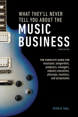 What They'll Never Tell You About The Music Business, ThirdEdition - Thall, Peter M.