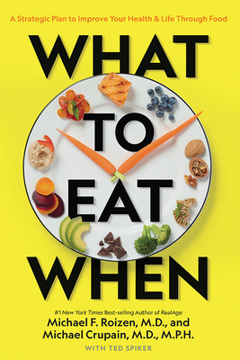 What to Eat When: A Strategic Plan to Improve Your Health and Life Through Food - Crupain, Michael, and Roizen, Michael F, and Spiker, Ted
