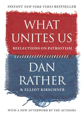 What Unites Us: Reflections on Patriotism - Rather, Dan, and Kirschner, Elliot