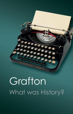 What Was History?: The Art of History in Early Modern Europe - Grafton, Anthony