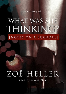 What Was She Thinking?: Notes on a Scandal - Heller, Zoe, and May, Nadia (Read by)