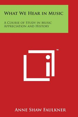 What We Hear in Music: A Course of Study in Music Appreciation and History - Faulkner, Anne Shaw
