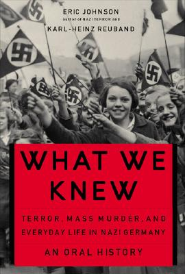 What We Knew: Terror, Mass Murder, and Everyday Life in Nazi Germany: An Oral History - Johnson, Eric A, and Reuband, Karl-Heinz