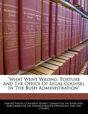 What Went Wrong: Torture and the Office of Legal Counsel in the Bush Administration'' - United States Congress Senate Committee (Creator)