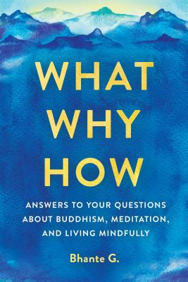 What, Why, How: Answers to Your Questions about Buddhism, Meditation, and Living Mindfully - Gunaratana, Bhante