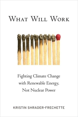 What Will Work: Fighting Climate Change with Renewable Energy, Not Nuclear Power - Shrader-Frechette, Kristin