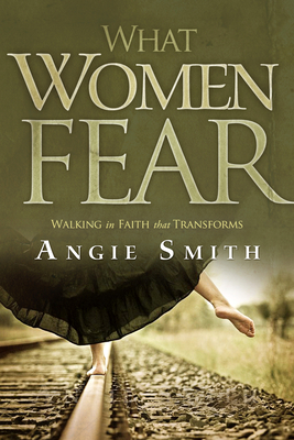 What Women Fear: Walking in Faith That Transforms - Smith, Angie