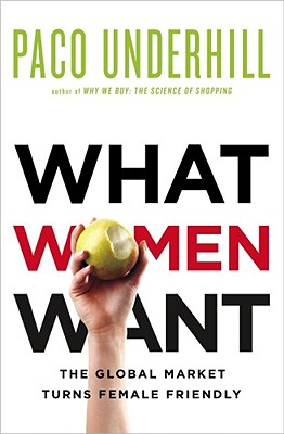 What Women Want: The Global Marketplace Turns Female-Friendly - Underhill, Paco