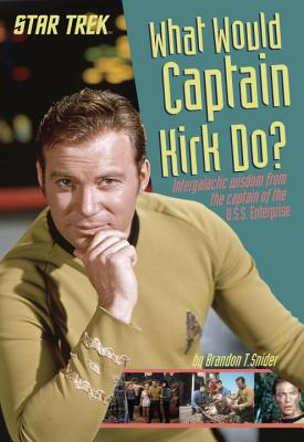 What Would Captain Kirk Do?: Intergalactic Wisdom from the Captain of the U.S.S. Enterprise - Snider, Brandon T