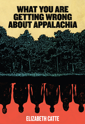 What You Are Getting Wrong about Appalachia - Catte, Elizabeth