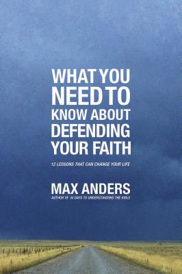 What You Need to Know about Defending Your Faith: 12 Lessons That Can Change Your Life - Anders, Max