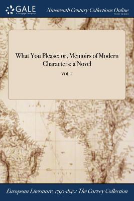 What You Please: Or, Memoirs of Modern Characters: A Novel; Vol. I - Anonymous