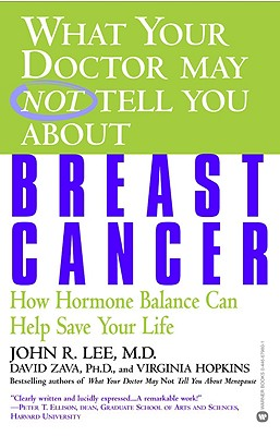 What Your Doctor May Not Tell You about Breast Cancer: How Hormone Balance Can Help Save Your Life - Lee, John R, M.D., and Zava, David, Ph.D., and Hopkins, Virginia, M.A.