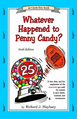 Whatever Happened to Penny Candy?: A Fast, Clear, and Fun Explanation of the Economics You Need for Success in Your Career, Business, and Investments - Maybury, Rick