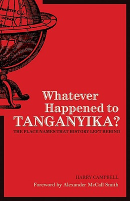 Whatever Happened to Tanganyika?: The Place Names That History Left Behind - Campbell, Harry A, and McCall Smith, Alexander (Foreword by)