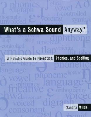 What's a Schwa Sound Anyway?: A Holistic Guide to Phonetics, Phonics, and Spelling - Wilde, Sandra