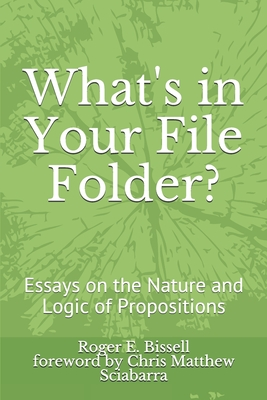 What's in Your File Folder?: Essays on the Nature and Logic of Propositions - Sciabarra, Chris Matthew (Foreword by), and Bissell, Roger E