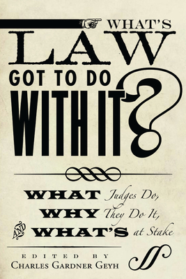 What's Law Got to Do with It?: What Judges Do, Why They Do It, and What's at Stake - Geyh, Charles Gardner, Professor (Editor)