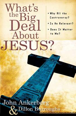What's the Big Deal about Jesus?: *Why All the Controversy? *Is He Relevant? *Does It Matter to Me? - Ankerberg, John, Dr., and Burroughs, Dillon