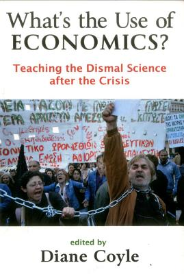 What's the Use of Economics?: Teaching the Dismal Science After the Crisis - Coyle, Diane (Editor)