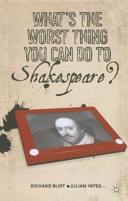 What's the Worst Thing You Can Do to Shakespeare? - Burt, R, and Yates, J