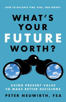What's Your Future Worth?: Using Present Value to Make Better Decisions - Neuwirth, Peter
