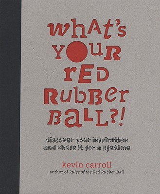 What's Your Red Rubber Ball?!: Discover Your Inspiration and Chase It for a Lifetime - Carroll, Kevin