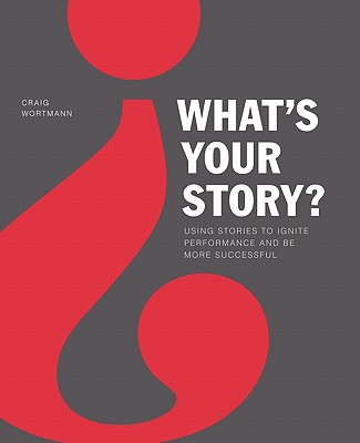 What's Your Story?: Using Stories to Ignite Performance and Be More Successful - Wortmann, Craig