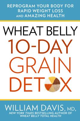 Wheat Belly 10-Day Grain Detox: Reprogram Your Body for Rapid Weight Loss and Amazing Health - Davis, William, MD