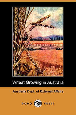 Wheat Growing in Australia (Dodo Press) - Australia Dept of External Affairs
