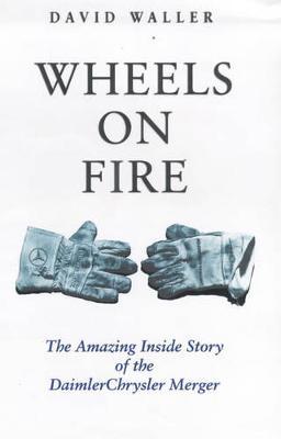Wheels on Fire: The Amazing Inside Story of the Daimler Chrysler Merger - Waller, David