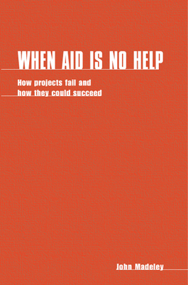 When Aid Is No Help: How Projects Fail, and How They Could Succeed - Madeley, John, and Robinson, M, and Mosley, P