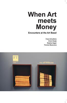 When Art Meets Money: Encounters at the Art Basel - Egger, Stephan, and Single, Erwin, and Schultheis, Franz