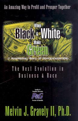 When Black & White Make Green: The Next Evolution in Business & Race - Gravely, Melvin J, II, PH.D.