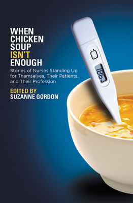 When Chicken Soup Isn't Enough: Stories of Nurses Standing Up for Themselves, Their Patients, and Their Profession - Gordon, Suzanne (Editor)