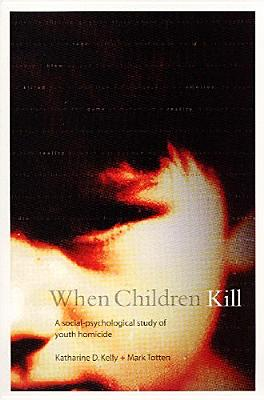 When Children Kill: A Social-Psychological Study of Youth Homicide - Kelly, Katharine, and Totten, Mark