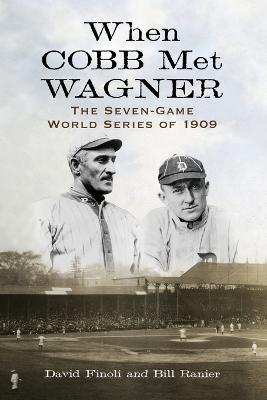 When Cobb Met Wagner: The Seven-Game World Series of 1909 - Finoli, David, and Ranier, Bill