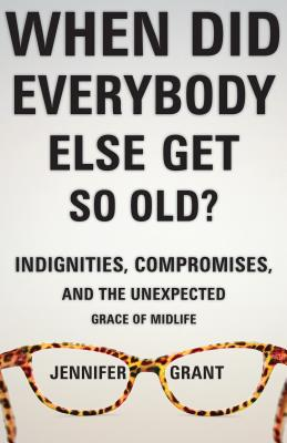 When Did Everybody Else Get So Old?: Indignities, Compromises, and the Unexpected Grace of Midlife - Grant, Jennifer