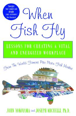 When Fish Fly: Lessons for Creating a Vital and Energized Workplace from the World Famous Pike Place Fish Market - Yokoyama, John, and Michelli, Joseph